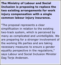 "The Ministry of Labour and Social Inclusion is proposing to replace the two existing arrangements for work injury compensation with a single common labour injury insurance.  ""The proposal represents a clear simplification in relation to the existing two-track system, which is perceived by many as complicated and unintelligible. We are preparing for a stronger involvement of the working life parties and are taking necessary measures to ensure a gender equality perspective in the regulations,"" says Labour and Social Inclusion Minister Dag Terje Andersen."