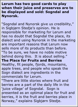"Lerum has two good cards to play when their juice and preserves are to be displayed and sold: Sogndal and Nynorsk.  ""Sogndal and Nynorsk give us credibility,"" in Sigbjørn Stedje's opinion. He is responsible for marketing for Lerum and has no doubt that Sogndal the place, its dialect and using Nynorsk in the marketing are important reasons that Lerum now sells more of its products than before. ""To be sure, we have no noble motive behind doing this.  It is about selling."" The Place for Fruits and Berries Healthy, fit people, fjords, mountains, apple trees, and people who speak the Sogn dialect are ingredients in the commercials for Lerum. ""There are little stories where fruit and berries are a part of the daily life in the 'juice village' of Sogndal.  Sogn is presented as an optimal place for fruit and berries, it is the fruit and berries place in Norway,"" explains Sigbjørn Stedje."
